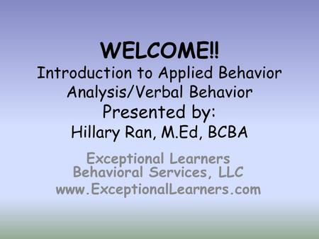 WELCOME!! Introduction to Applied Behavior Analysis/Verbal Behavior Presented by: Hillary Ran, M.Ed, BCBA Exceptional Learners Behavioral Services, LLC.