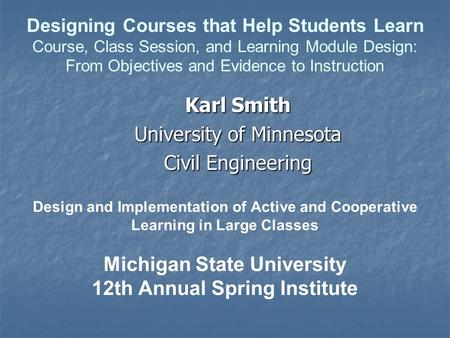 Design and Implementation of Active and Cooperative Learning in Large Classes Michigan State University 12th Annual Spring Institute Karl Smith University.