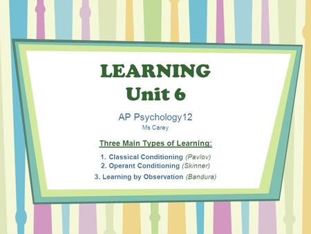 LEARNING Unit 6 AP Psychology12 Ms Carey Three Main Types of Learning: 1. Classical Conditioning (Pavlov) 2. Operant Conditioning (Skinner) 3. Learning.