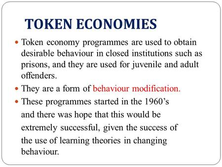 TOKEN ECONOMIES Token economy programmes are used to obtain desirable behaviour in closed institutions such as prisons, and they are used for juvenile.