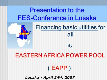 Presentation to the FES-Conference in Lusaka By EASTERN AFRICA POWER POOL ( EAPP ) Lusaka - April 24 th, 2007 Financing basic utilities for all.