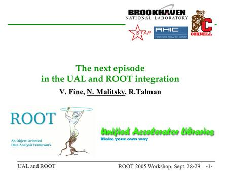 ROOT 2005 Workshop, Sept. 28-29 -1- UAL and ROOT The next episode in the UAL and ROOT integration V. Fine, N. Malitsky, R.Talman.