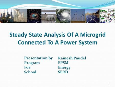 Steady State Analysis Of A Microgrid Connected To A Power System Presentation by Program FoS School Ramesh Paudel EPSM Energy SERD 1.
