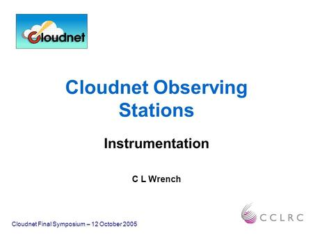 Cloudnet Observing Stations Instrumentation C L Wrench Cloudnet Final Symposium – 12 October 2005.