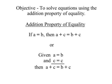 Objective - To solve equations using the addition property of equality. Addition Property of Equality If a = b,then a + c = b + c or Given a = b and c.