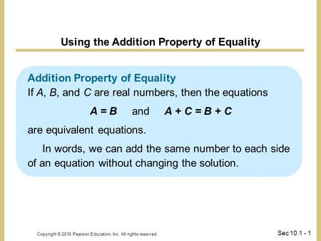 Copyright © 2010 Pearson Education, Inc. All rights reserved. Sec 10.1 - 1 Addition Property of Equality If A, B, and C are real numbers, then the equations.