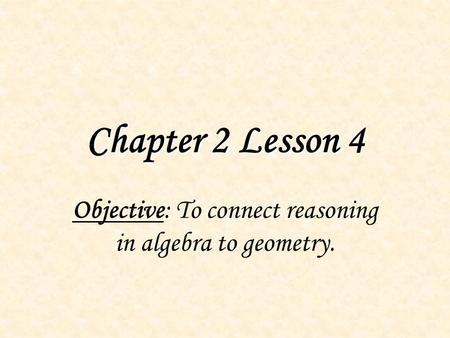 Chapter 2 Lesson 4 Objective: To connect reasoning in algebra to geometry.