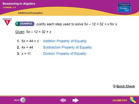 GEOMETRY HELP Justify each step used to solve 5x – 12 = 32 + x for x. 1.5x = 44 + xAddition Property of Equality 2.4x = 44Subtraction Property of Equality.