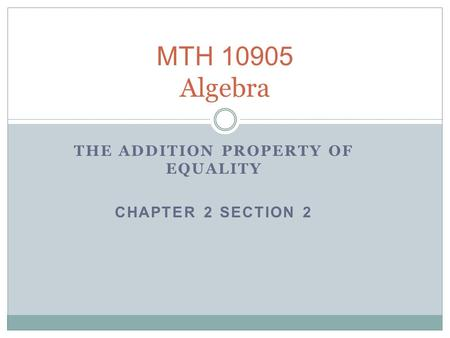 MTH 10905 Algebra THE ADDITION PROPERTY OF EQUALITY CHAPTER 2 SECTION 2.
