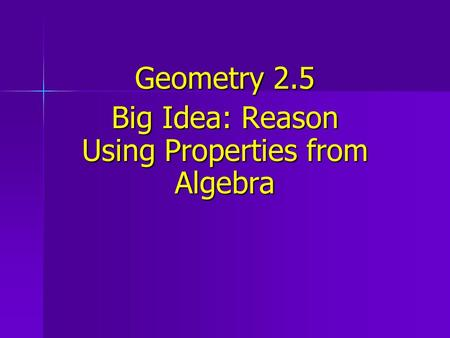 Geometry 2.5 Big Idea: Reason Using Properties from Algebra.