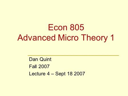 Econ 805 Advanced Micro Theory 1 Dan Quint Fall 2007 Lecture 4 – Sept 18 2007.