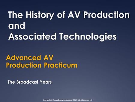 Advanced AV Production Practicum The History of AV Production and Associated Technologies The Broadcast Years Copyright © Texas Education Agency, 2015.