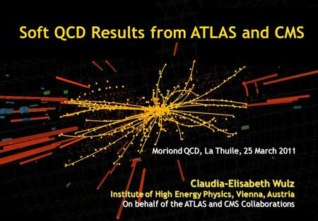 Moriond, March 2011 Soft QCD Results from ATLAS and CMS Claudia-Elisabeth Wulz Institute of High Energy Physics, Vienna, Austria On behalf of the ATLAS.