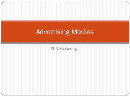 SER Marketing Advertising Medias. Objectives Identify the four major advertising medias Explain the benefits and drawbacks of each media Identify.