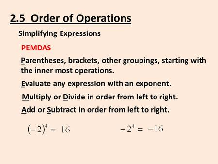 2.5 Order of Operations Simplifying Expressions PEMDAS Parentheses, brackets, other groupings, starting with the inner most operations. Evaluate any expression.