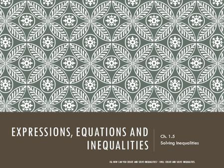EXPRESSIONS, EQUATIONS AND INEQUALITIES Ch. 1.5 Solving Inequalities EQ: HOW CAN YOU CREATE AND SOLVE INEQUALITIES? I WILL CREATE AND SOLVE INEQUALITIES.