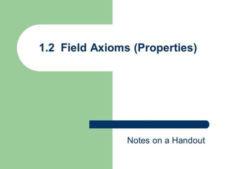 1.2 Field Axioms (Properties) Notes on a Handout.