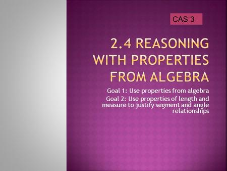 Goal 1: Use properties from algebra Goal 2: Use properties of length and measure to justify segment and angle relationships CAS 3.