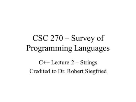 CSC 270 – Survey of Programming Languages C++ Lecture 2 – Strings Credited to Dr. Robert Siegfried.
