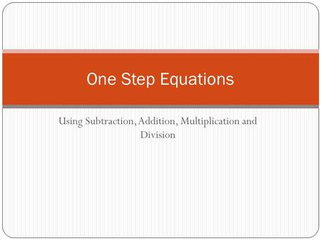 Using Subtraction, Addition, Multiplication and Division One Step Equations.