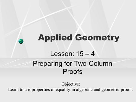 Applied Geometry Lesson: 15 – 4 Preparing for Two-Column Proofs Objective: Learn to use properties of equality in algebraic and geometric proofs.