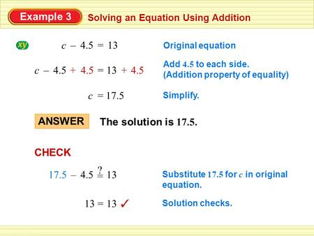 Example 3 Solving an Equation Using Addition The solution is 17.5. ANSWER Original equation 13=4.5c– Add 4.5 to each side. (Addition property of equality)