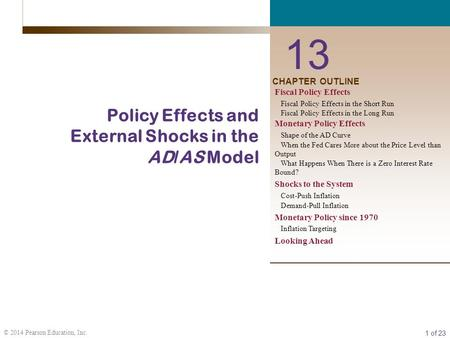 1 of 23 © 2014 Pearson Education, Inc. CHAPTER OUTLINE 13 Policy Effects and External Shocks in the AD/AS Model Fiscal Policy Effects Fiscal Policy Effects.