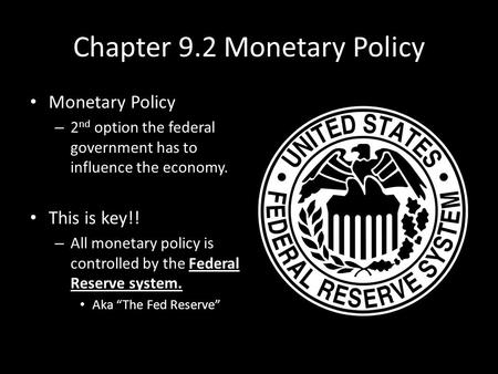 Chapter 9.2 Monetary Policy Monetary Policy – 2 nd option the federal government has to influence the economy. This is key!! – All monetary policy is controlled.