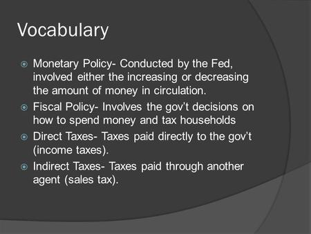 Vocabulary  Monetary Policy- Conducted by the Fed, involved either the increasing or decreasing the amount of money in circulation.  Fiscal Policy- Involves.
