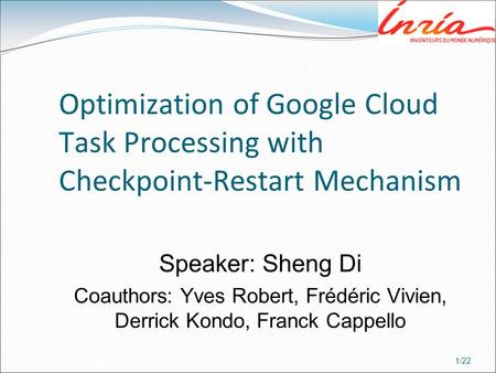 1/22 Optimization of Google Cloud Task Processing with Checkpoint-Restart Mechanism Speaker: Sheng Di Coauthors: Yves Robert, Frédéric Vivien, Derrick.