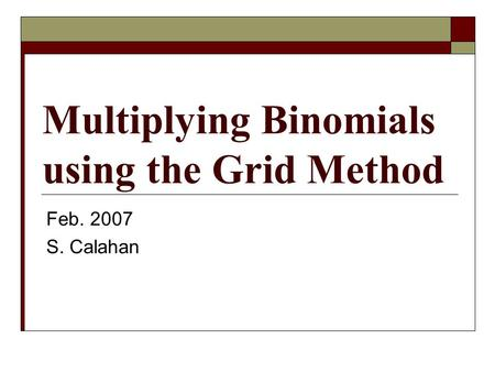 Multiplying Binomials using the Grid Method Feb. 2007 S. Calahan.