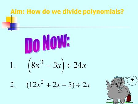 Aim: How do we divide polynomials? Divide each term of the polynomial by the monomial. Factor each expression. Divide out the common factors in each.