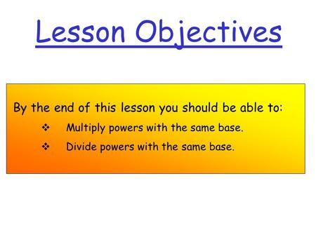 Lesson Objectives By the end of this lesson you should be able to:  Multiply powers with the same base.  Divide powers with the same base.
