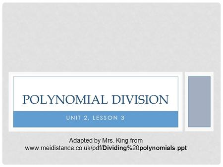 UNIT 2, LESSON 3 POLYNOMIAL DIVISION Adapted by Mrs. King from www.meidistance.co.uk/pdf/Dividing%20polynomials.ppt.