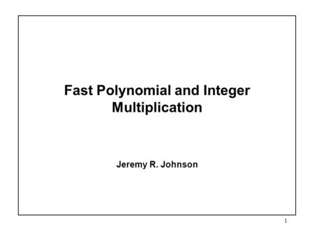 1 Fast Polynomial and Integer Multiplication Jeremy R. Johnson.