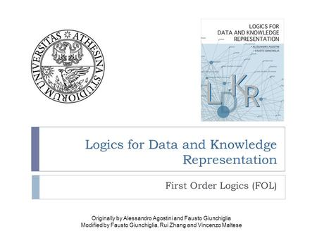 LDK R Logics for Data and Knowledge Representation First Order Logics (FOL) Originally by Alessandro Agostini and Fausto Giunchiglia Modified by Fausto.