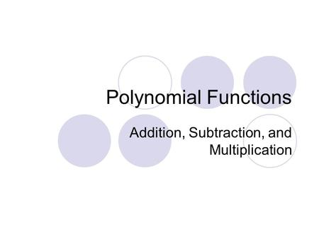 Polynomial Functions Addition, Subtraction, and Multiplication.