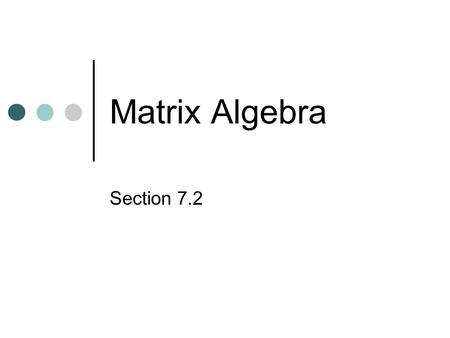 Matrix Algebra Section 7.2. Review of order of matrices 2 rows, 3 columns Order is determined by: (# of rows) x (# of columns)