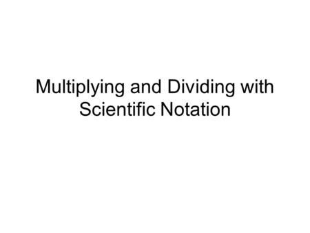 Multiplying and Dividing with Scientific Notation.