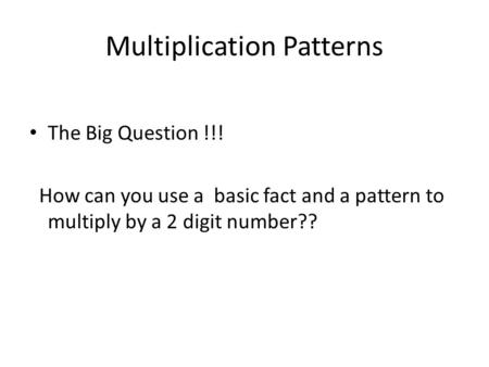 Multiplication Patterns The Big Question !!! How can you use a basic fact and a pattern to multiply by a 2 digit number??