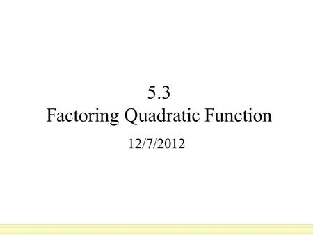 5.3 Factoring Quadratic Function 12/7/2012. are the numbers you multiply together to get another number: 3 and 4 are factors of 12, because 3x4=12. 2.