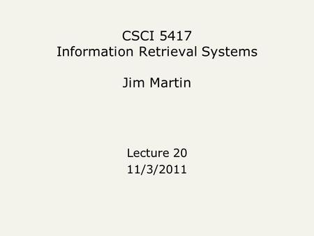 CSCI 5417 Information Retrieval Systems Jim Martin Lecture 20 11/3/2011.