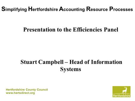 Hertfordshire County Council www.hertsdirect.org SHARP S implifying H ertfordshire A ccounting R esource P rocesses Presentation to the Efficiencies Panel.