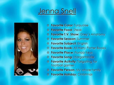 Jenna Snell  Favorite Color: Turquoise  Favorite Food: Steak  Favorite T.V. Show: Grey's Anatomy  Favorite Season: Summer  Favorite Subject: English.