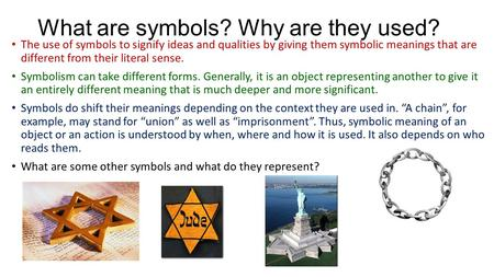 What are symbols? Why are they used? The use of symbols to signify ideas and qualities by giving them symbolic meanings that are different from their literal.
