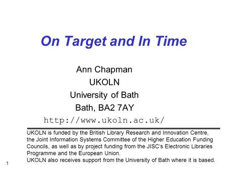 1 On Target and In Time Ann Chapman UKOLN University of Bath Bath, BA2 7AY  UKOLN is funded by the British Library Research and.