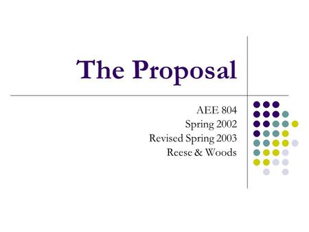 The Proposal AEE 804 Spring 2002 Revised Spring 2003 Reese & Woods.