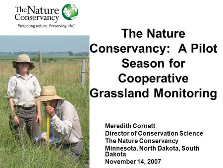 The Nature Conservancy: A Pilot Season for Cooperative Grassland Monitoring Meredith Cornett Director of Conservation Science The Nature Conservancy Minnesota,