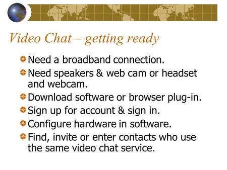 Video Chat – getting ready Need a broadband connection. Need speakers & web cam or headset and webcam. Download software or browser plug-in. Sign up for.