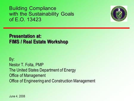Building Compliance with the Sustainability Goals of E.O. 13423 By: Nestor T. Folta, PMP The United States Department of Energy Office of Management Office.